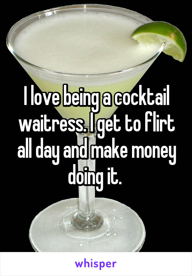 I love being a cocktail waitress. I get to flirt all day and make money doing it.