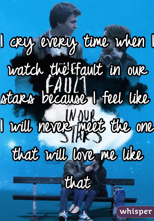 I cry every time when I watch the fault in our stars because I feel like I will never meet the one that will love me like that