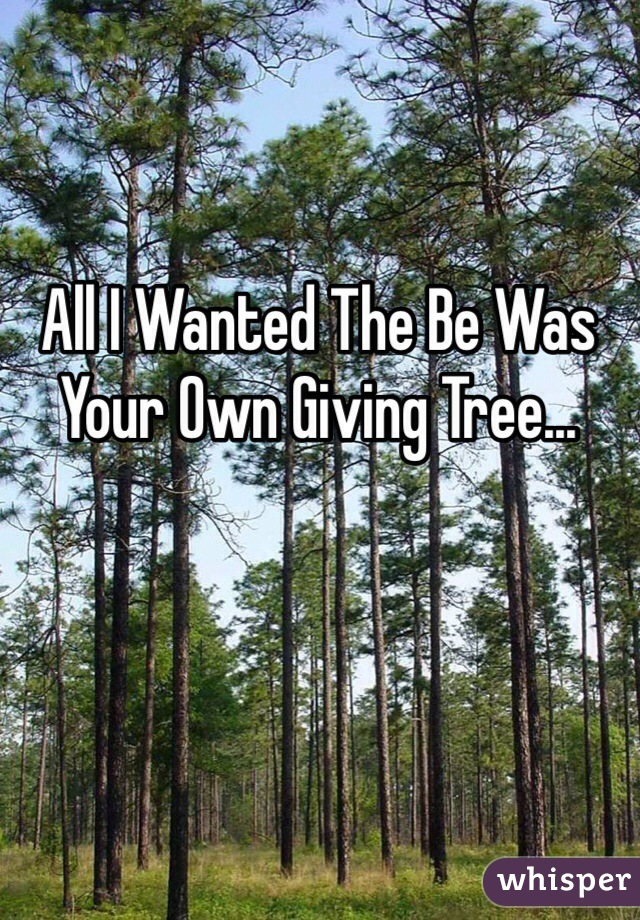 All I Wanted The Be Was Your Own Giving Tree...