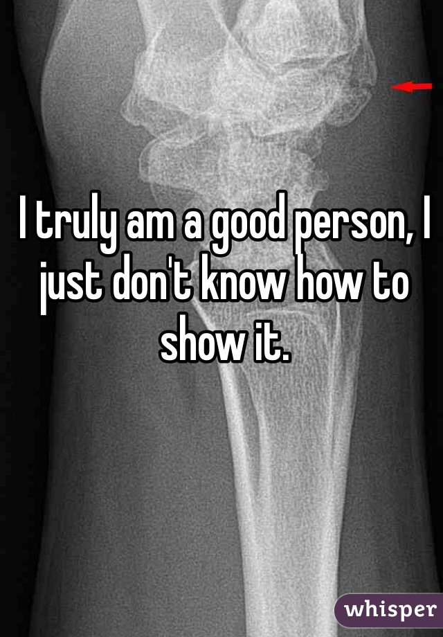 I truly am a good person, I just don't know how to show it.