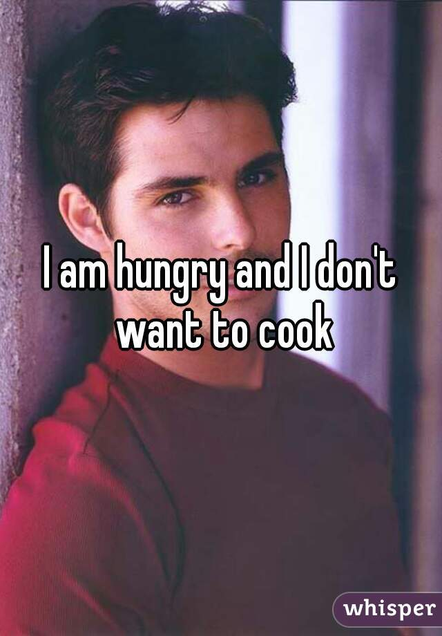 I am hungry and I don't want to cook