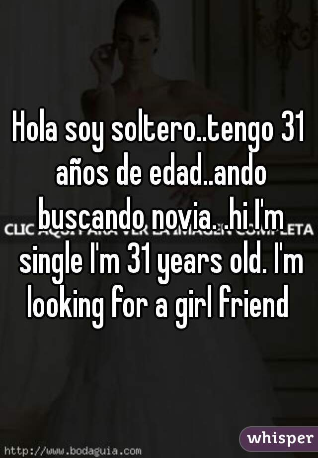 Hola soy soltero..tengo 31 años de edad..ando buscando novia. .hi I'm single I'm 31 years old. I'm looking for a girl friend