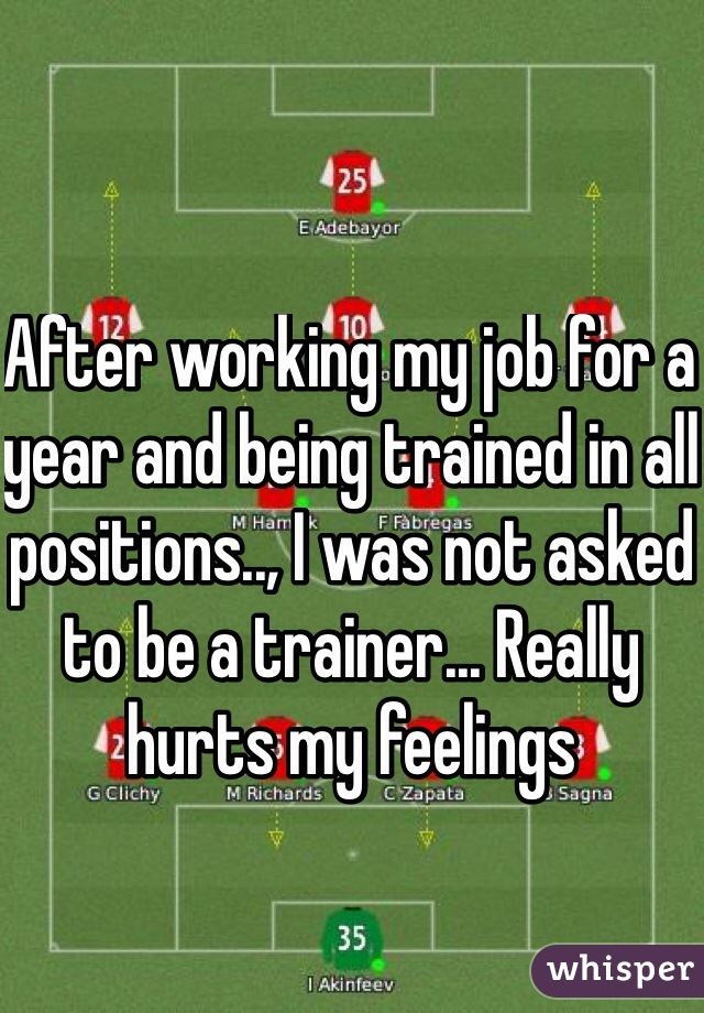 After working my job for a year and being trained in all positions.., I was not asked to be a trainer... Really hurts my feelings