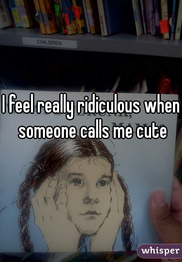 I feel really ridiculous when someone calls me cute