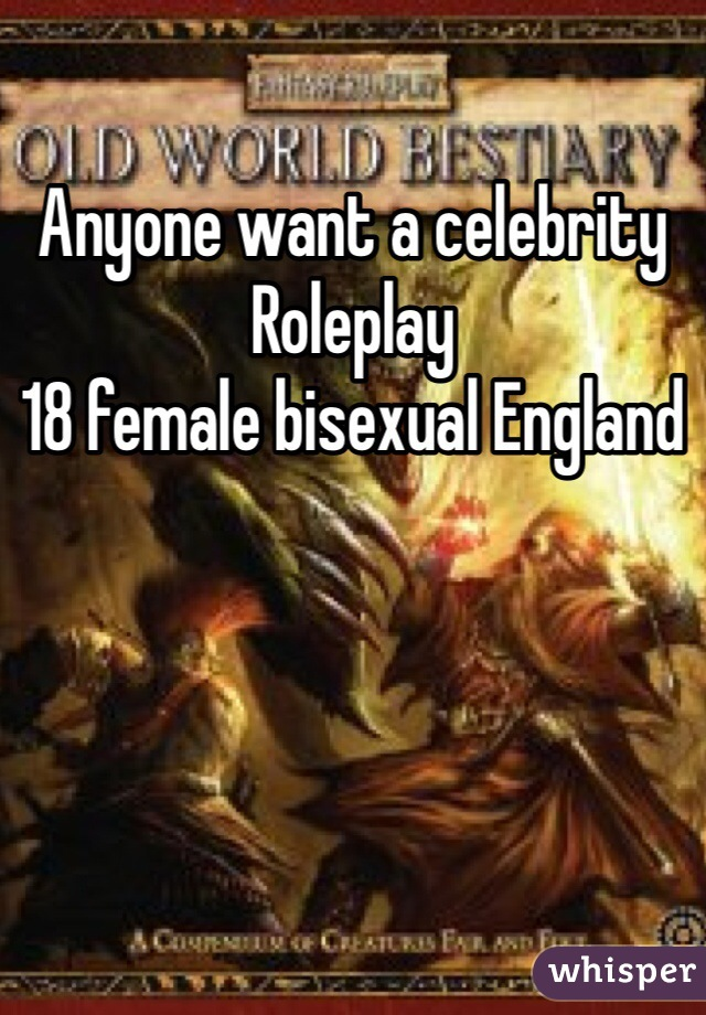 Anyone want a celebrity Roleplay 18 female bisexual England