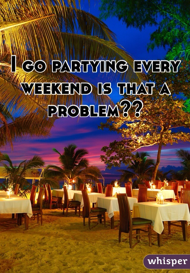I go partying every weekend is that a problem??