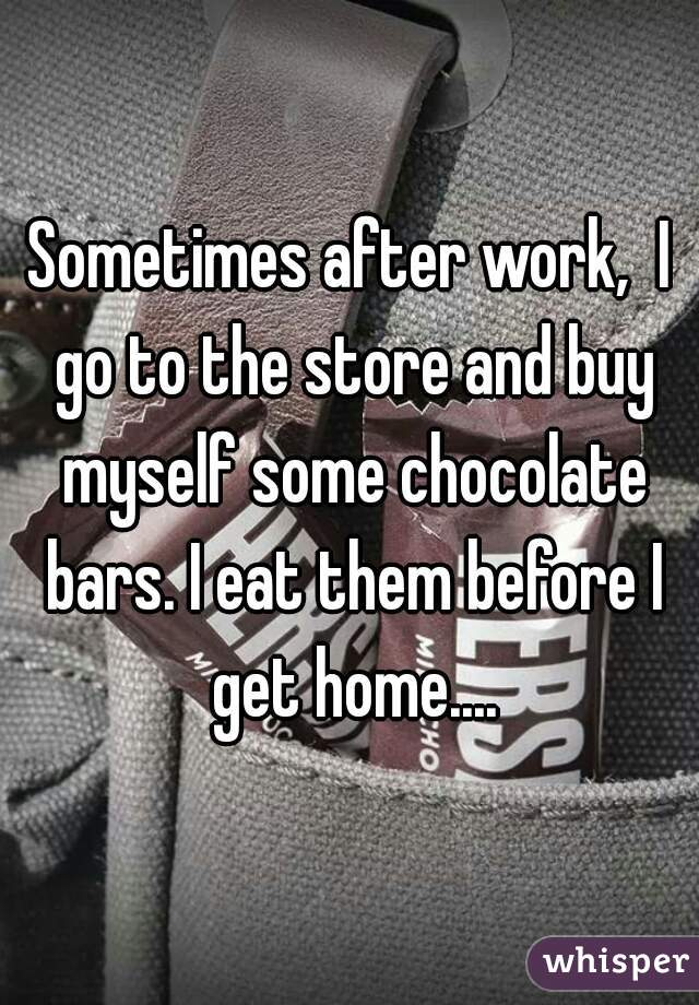 Sometimes after work,  I go to the store and buy myself some chocolate bars. I eat them before I get home....