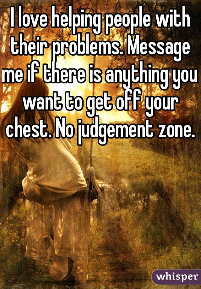 I love helping people with their problems. Message me if there is anything you want to get off your chest. No judgement zone.