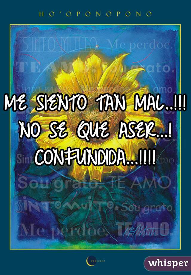 ME SIENTO TAN MAL..!!!  NO SE QUE ASER...! CONFUNDIDA...!!!!