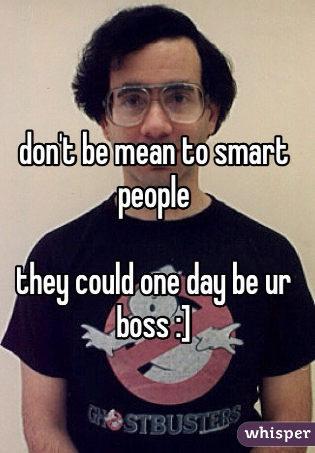 don't be mean to smart people  they could one day be ur boss :]