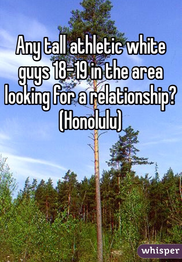 Any tall athletic white guys 18-19 in the area looking for a relationship? (Honolulu)