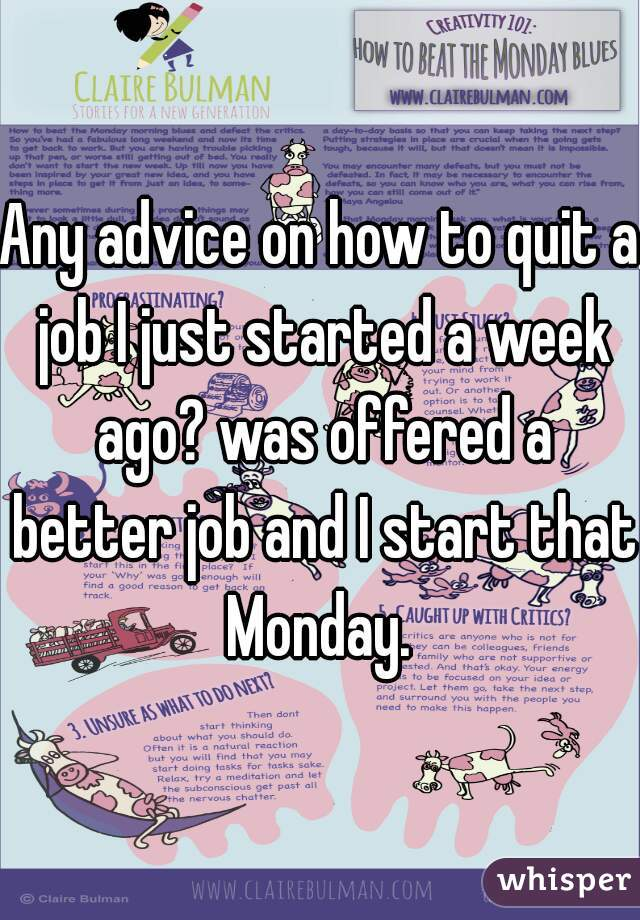 Any advice on how to quit a job I just started a week ago? was offered a better job and I start that Monday.