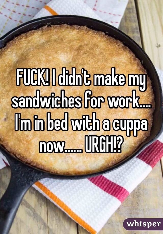 FUCK! I didn't make my sandwiches for work.... I'm in bed with a cuppa now...... URGH!?