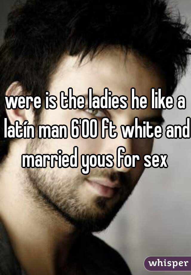 were is the ladies he like a latín man 6'00 ft white and married yous for sex