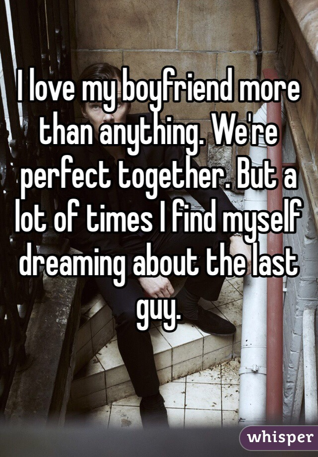 I love my boyfriend more than anything. We're perfect together. But a lot of times I find myself dreaming about the last guy.