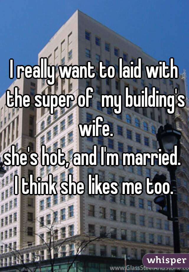 I really want to laid with the super of  my building's wife. she's hot, and I'm married.  I think she likes me too.