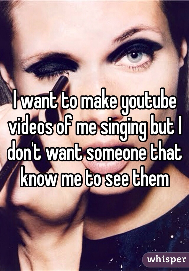 I want to make youtube videos of me singing but I don't want someone that know me to see them