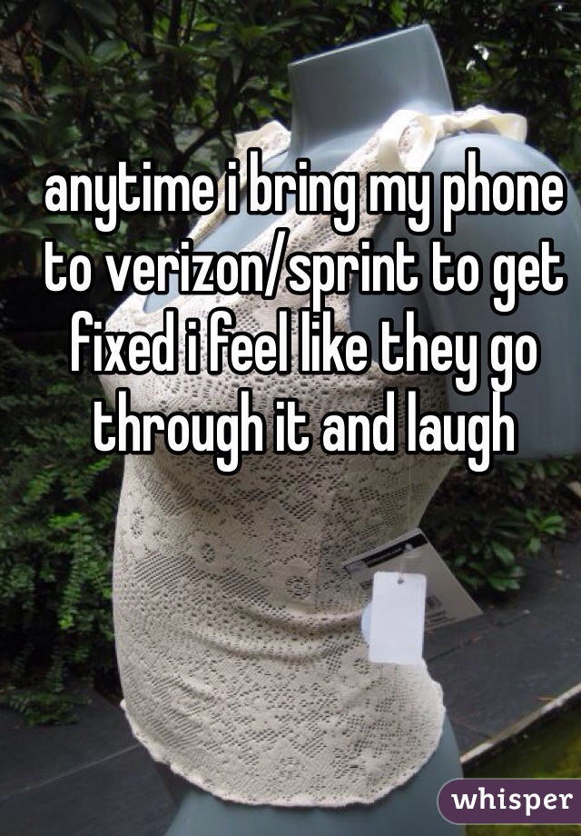 anytime i bring my phone to verizon/sprint to get fixed i feel like they go through it and laugh