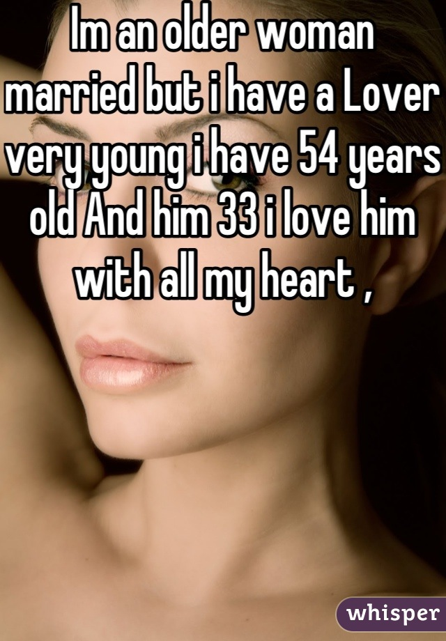 Im an older woman married but i have a Lover very young i have 54 years old And him 33 i love him with all my heart ,