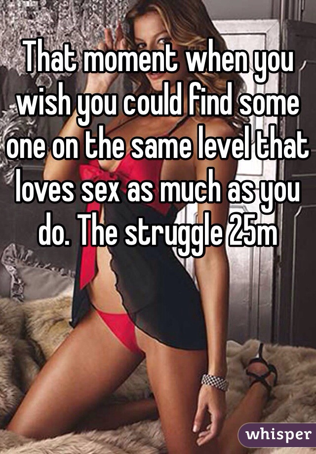 That moment when you wish you could find some one on the same level that loves sex as much as you do. The struggle 25m