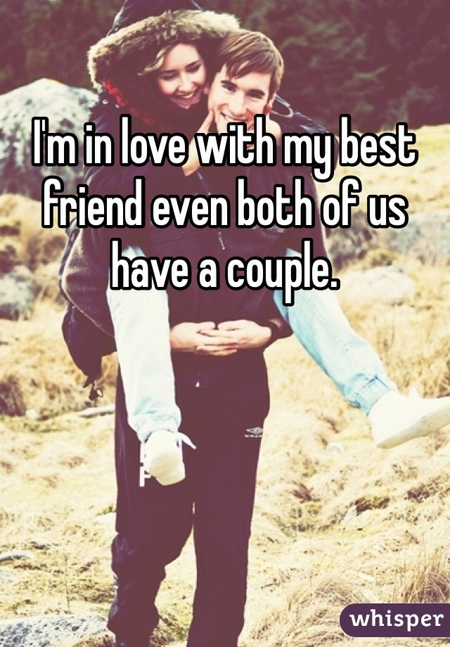 I'm in love with my best friend even both of us have a couple.
