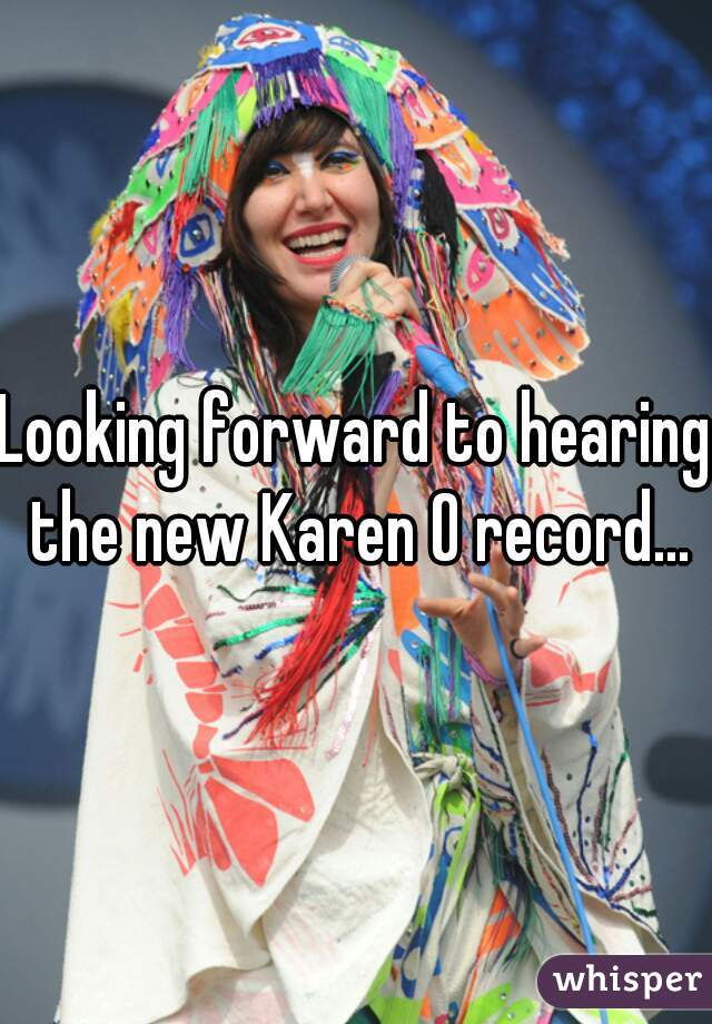 Looking forward to hearing the new Karen O record...