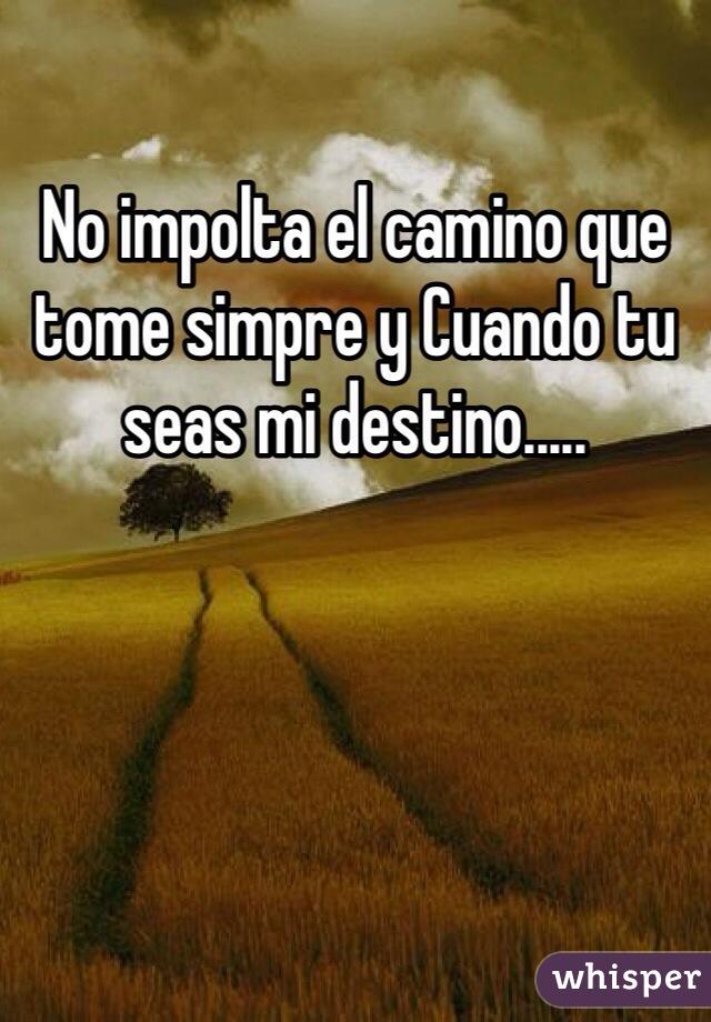 No impolta el camino que tome simpre y Cuando tu seas mi destino.....