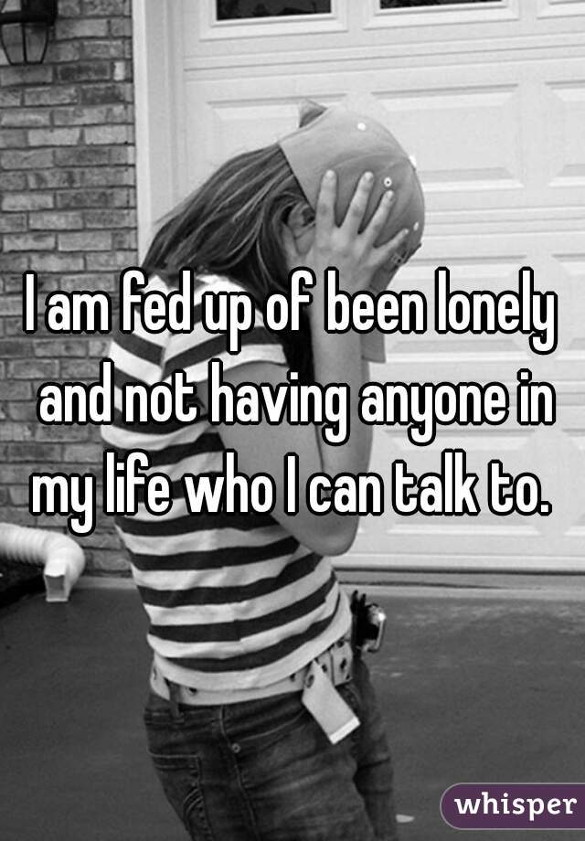 I am fed up of been lonely and not having anyone in my life who I can talk to.