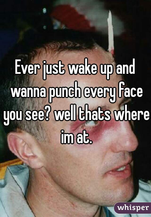 Ever just wake up and wanna punch every face you see? well thats where im at.