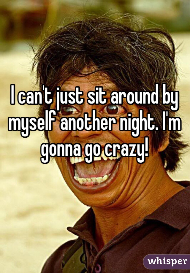 I can't just sit around by myself another night. I'm gonna go crazy!