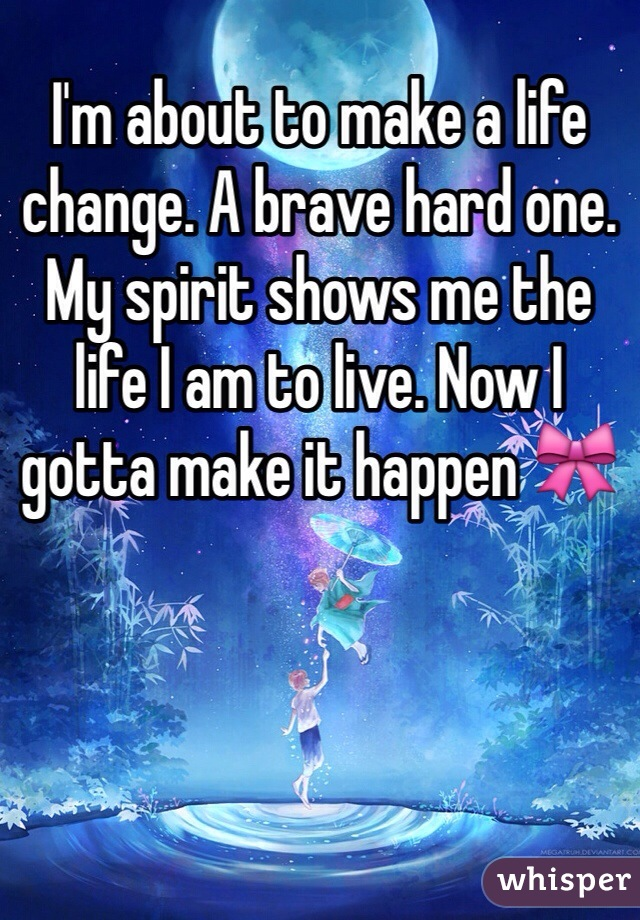 I'm about to make a life change. A brave hard one. My spirit shows me the life I am to live. Now I gotta make it happen 🎀