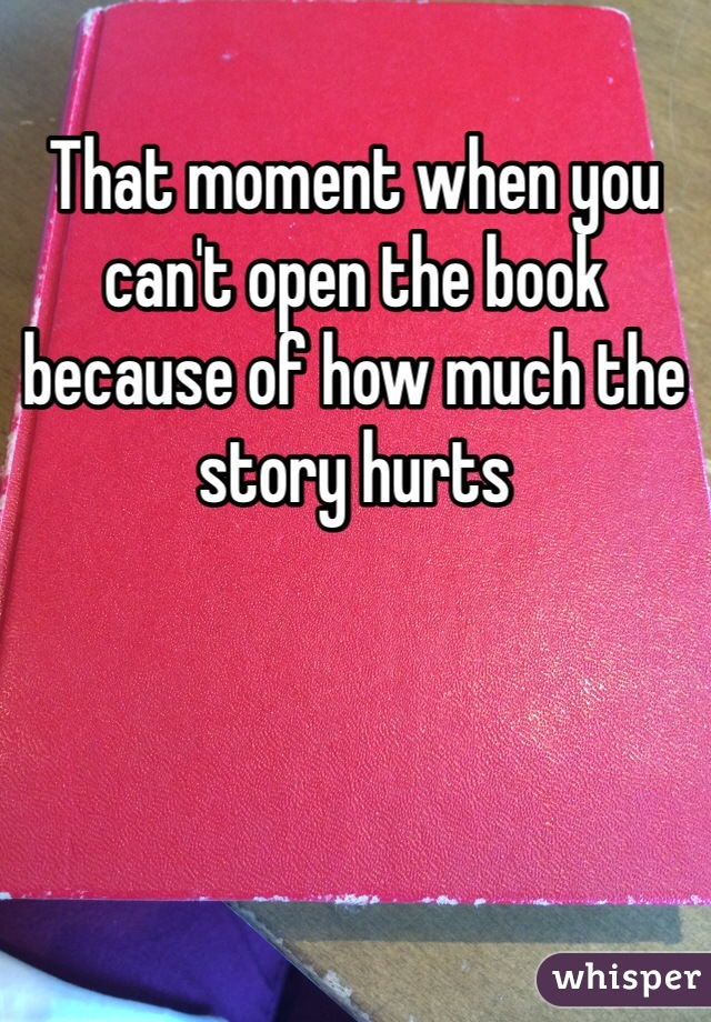 That moment when you can't open the book because of how much the story hurts