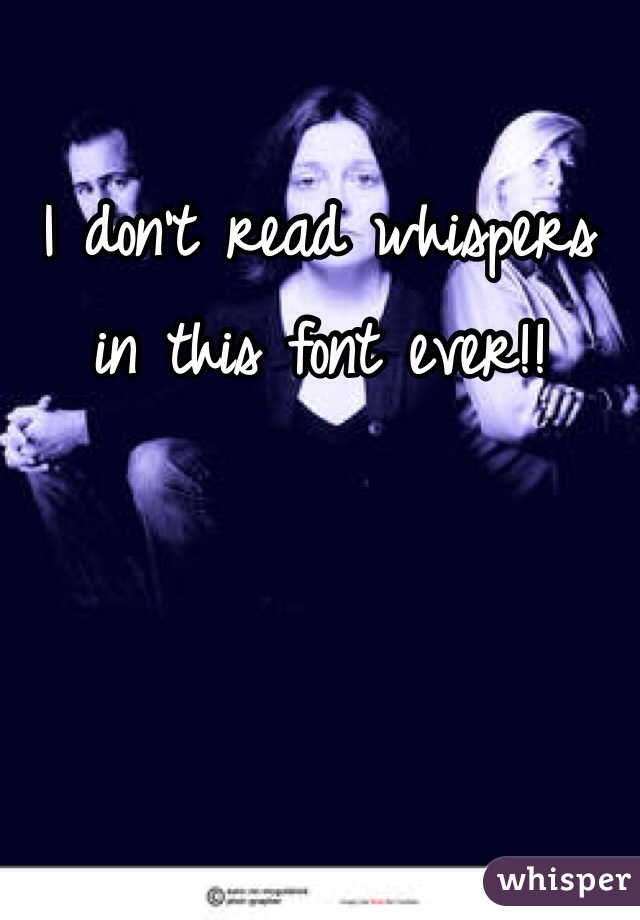 I don't read whispers in this font ever!!