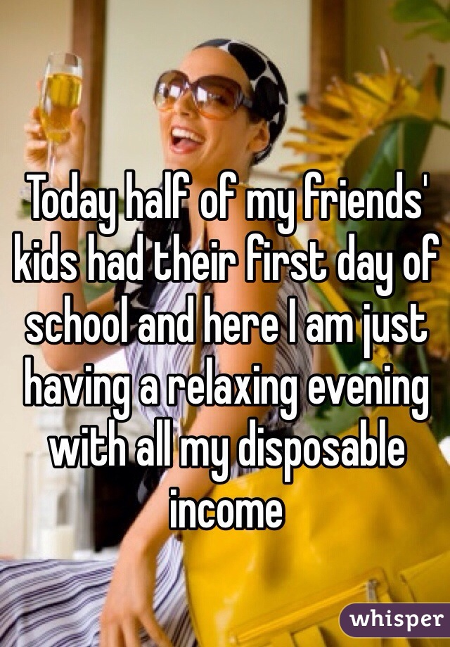 Today half of my friends' kids had their first day of school and here I am just having a relaxing evening with all my disposable income