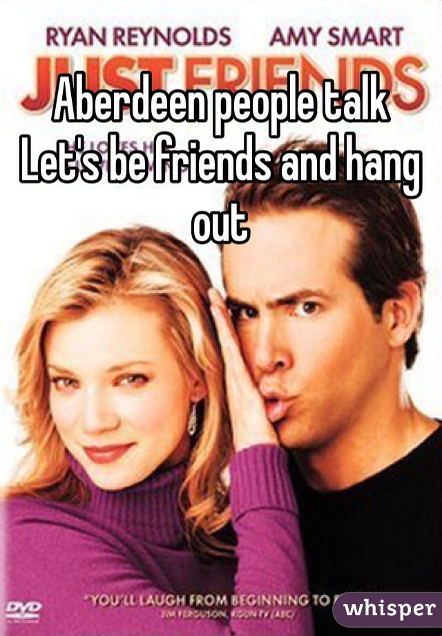 Aberdeen people talk  Let's be friends and hang out