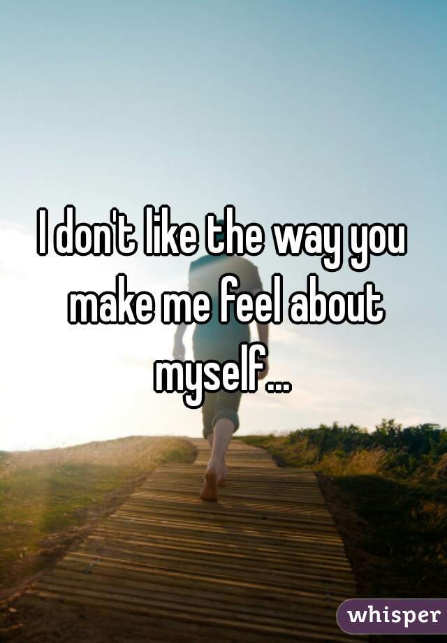 I don't like the way you make me feel about myself...