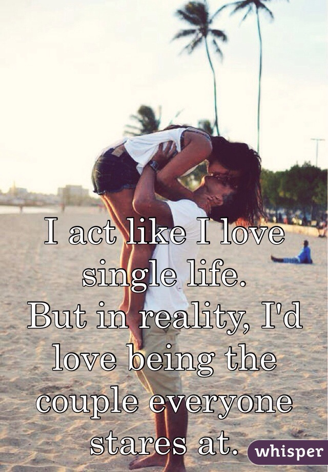 I act like I love single life. But in reality, I'd love being the couple everyone stares at.