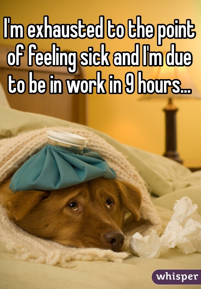 I'm exhausted to the point of feeling sick and I'm due to be in work in 9 hours...