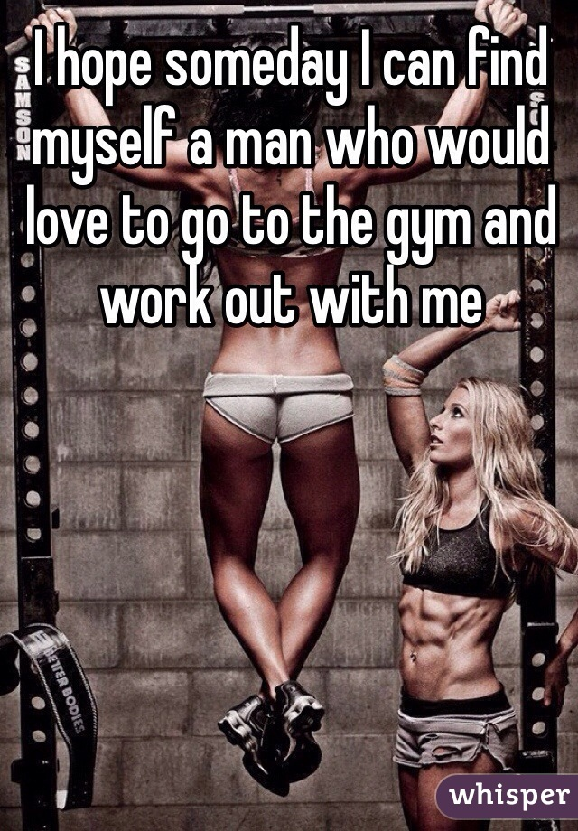 I hope someday I can find myself a man who would love to go to the gym and work out with me