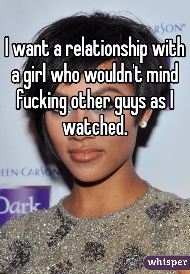 I want a relationship with a girl who wouldn't mind fucking other guys as I watched.