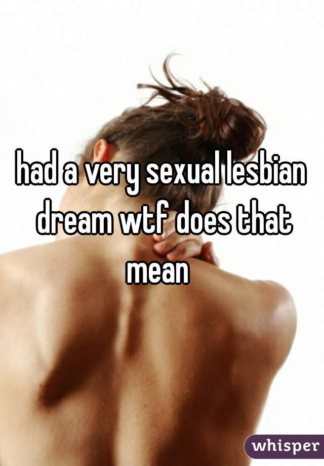had a very sexual lesbian dream wtf does that mean