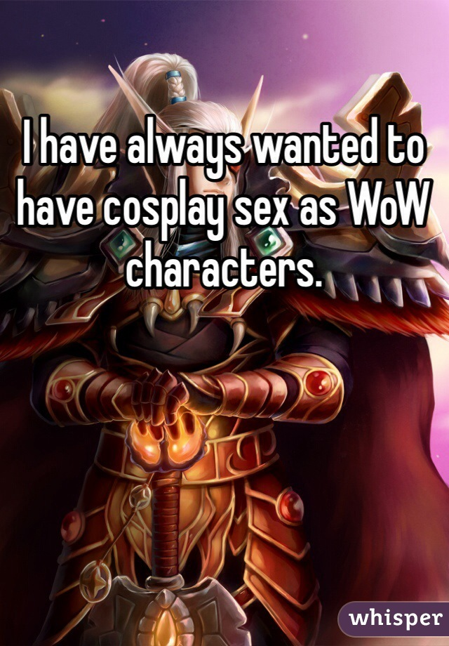 I have always wanted to have cosplay sex as WoW characters.
