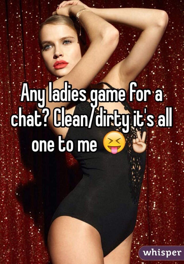 Any ladies game for a chat? Clean/dirty it's all one to me 😝✌️