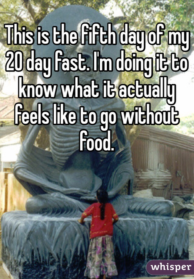 This is the fifth day of my 20 day fast. I'm doing it to know what it actually feels like to go without food.