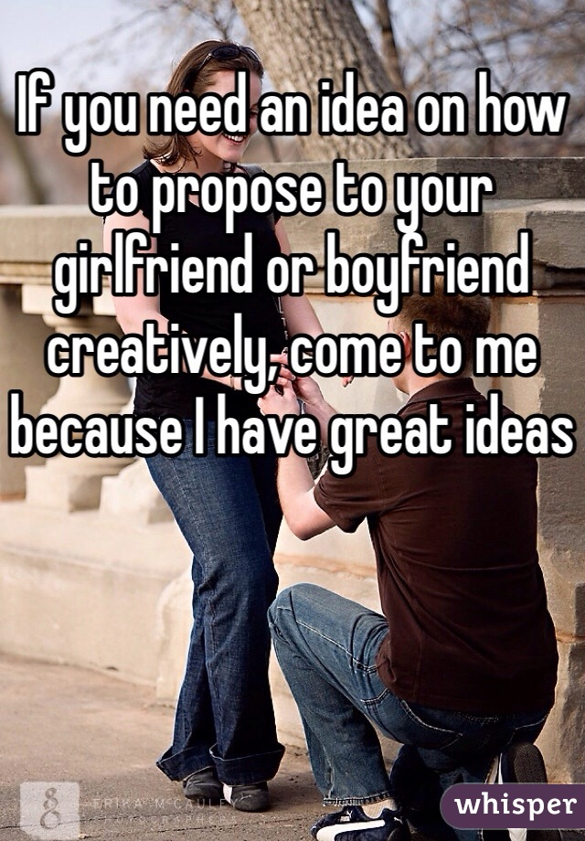 If you need an idea on how to propose to your girlfriend or boyfriend creatively, come to me because I have great ideas