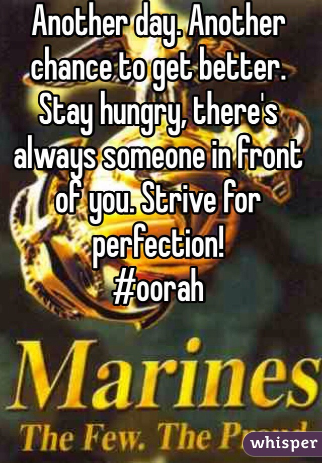Another day. Another chance to get better. Stay hungry, there's always someone in front of you. Strive for perfection!  #oorah