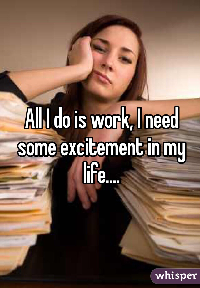 All I do is work, I need some excitement in my life....