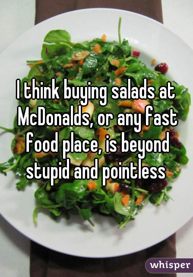 I think buying salads at McDonalds, or any fast food place, is beyond stupid and pointless