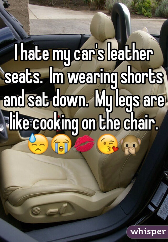 I hate my car's leather seats.  Im wearing shorts and sat down.  My legs are like cooking on the chair. 😓😭💋😘🙊