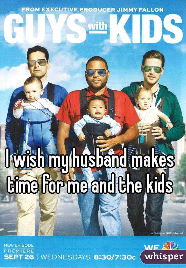 I wish my husband makes time for me and the kids
